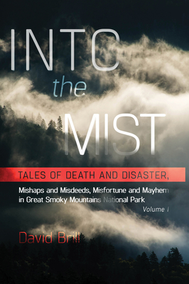 Into the Mist: Tales of Death Disaster, Mishaps and Misdeeds, Misfortune and Mayhem in Great Smoky Mountains National Park - Brill, David