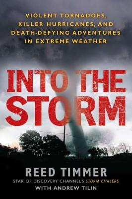 Into the Storm: Violent Tornadoes, Killer Hurricanes, and Death-Defying Adventures in Extreme We Ather - Timmer, Reed, and Tilin, Andrew