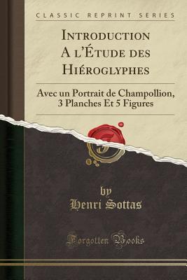 Introduction A L'Etude Des Hieroglyphes: Avec Un Portrait de Champollion, 3 Planches Et 5 Figures (Classic Reprint) - Sottas, Henri