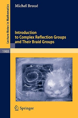 Introduction to Complex Reflection Groups and Their Braid Groups - Broue, Michel