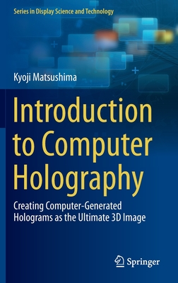 Introduction to Computer Holography: Creating Computer-Generated Holograms as the Ultimate 3D Image - Matsushima, Kyoji