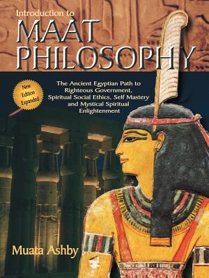 Introduction to Maat Philosophy: Introduction to Maat Philosophy: Ancient Egyptian Ethics & Metaphysics - Ashby, Muata
