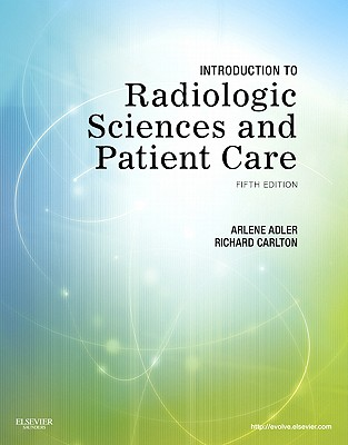 Introduction to Radiologic Sciences and Patient Care - Adler, Arlene M, Med, Rt(r), and Carlton, Richard R, MS, Rt(r)(CV)