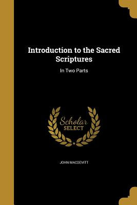 Introduction to the Sacred Scriptures: In Two Parts - Macdevitt, John
