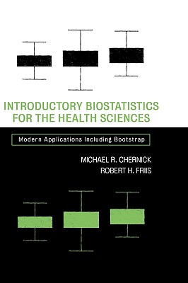 Introductory Biostatistics for the Health Sciences: Modern Applications Including Bootstrap - Chernick, Michael R, and Friis, Robert H