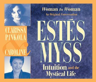 Intuition and the Mystical Life - Myss, Caroline, and Estes, Clarissa Pinkola