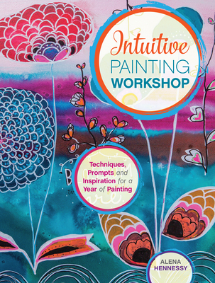 Intuitive Painting Workshop: Techniques, Prompts and Inspiration for a Year of Painting - Hennessy, Alena