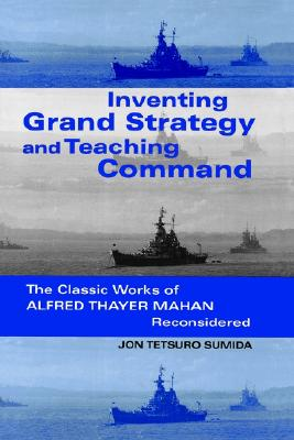 Inventing Grand Strategy and Teaching Command: The Classic Works of Alfred Thayer Mahan Reconsidered - Sumida, Jon Tetsuro, Professor