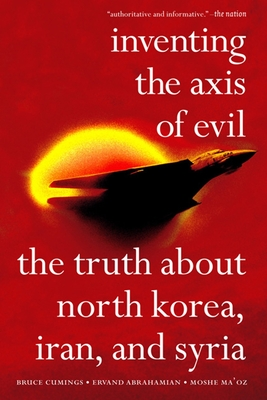 Inventing the Axis of Evil: The Truth about North Korea, Iran, and Syria /]cbruce Cumings, Ervand Abrahamian, Moshe Maoz - Cumings, Bruce, Mr., and Abrahamian, Ervand, and Ma'oz, Moshe