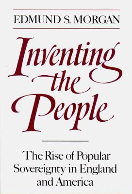 Inventing the People: The Rise of Popular Sovereignty in England and America - Morgan, Edmund S, Professor