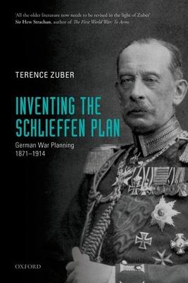Inventing the Schlieffen Plan: German War Planning 1871-1914 - Zuber, Terence