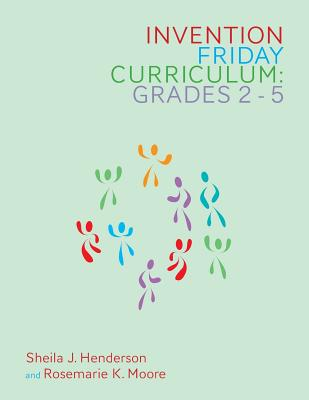 Invention Friday Curriculum: Grades 2-5 - Henderson, Sheila J, and Moore, Rosemarie K