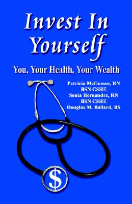 Invest in Yourself: You, Your Health, Your Wealth - McGowan Rn Bsn Cshe, Patricia M, and Hernandez Rn Bsn Cshe, Sonia, and Ballard Bs, Douglas M