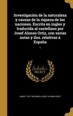Investigacion de la Naturaleza y Causas de la Riqueza de Las Naciones. Escrita En Ingles y Traducida Al Castellano Por Josef Alonso Ortiz, Con Varias Notas y Ilus. Relativas a Espana; 1 - Smith, Adam 1723-1790