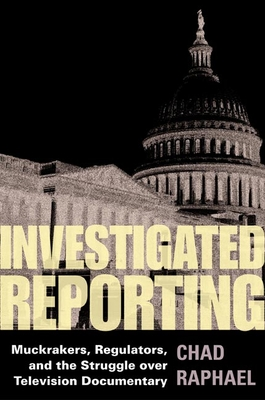 Investigated Reporting: Muckrakers, Regulators and the Struggle Over Television Documentary - Raphael, Chad
