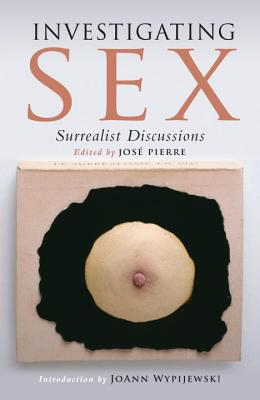 Investigating Sex: Surrealist Discussions - Ades, Dawn, and Pierre, Jose (Editor)