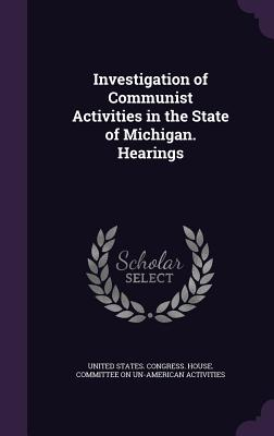 Investigation of Communist Activities in the State of Michigan. Hearings - United States Congress House Committe (Creator)