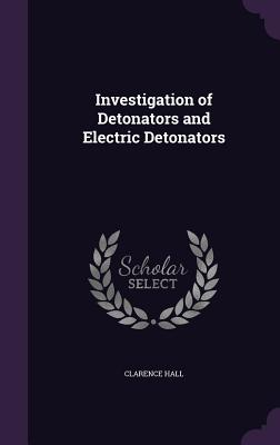 Investigation of Detonators and Electric Detonators - Hall, Clarence