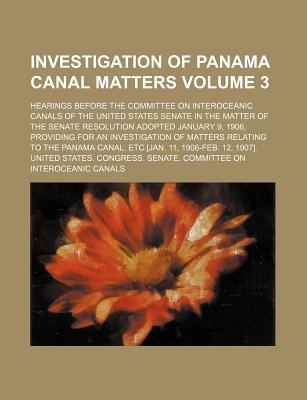 Investigation of Panama Canal Matters; Hearings Before the Committee on Interoceanic Canals of the United States Senate in the Matter of the Senate Resolution Adopted January 9, 1906, Providing for an Investigation of Matters Volume 3 - Canals, United States Congress