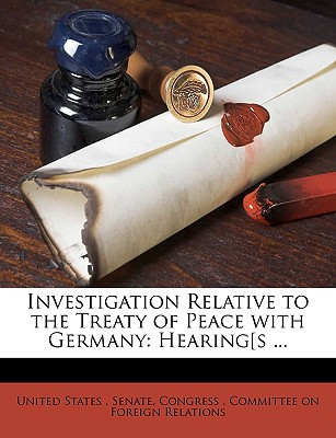 Investigation Relative to the Treaty of Peace with Germany: Hearing[s ... - United States Congress Senate Committee on Foreign Relations (Creator), and United States, Senate Congress (Creator), and United States Congress Senate Committee (Creator)