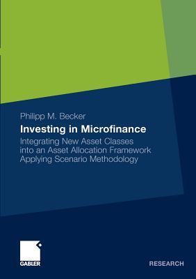 Investing in Microfinance: Integrating New Asset Classes Into an Asset Allocation Framework Applying Scenario Methodology - Becker, Philipp