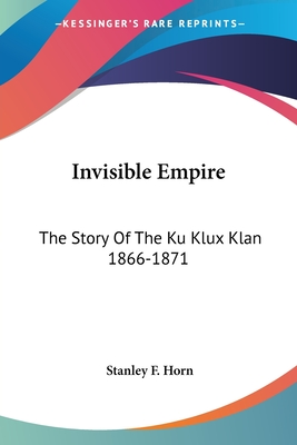 Invisible Empire: The Story of the Ku Klux Klan 1866-1871 - Horn, Stanley F