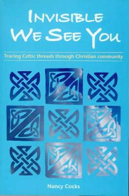 Invisible We See You: Tracing Celtic Threads Through Christian Community - Cocks, Nancy
