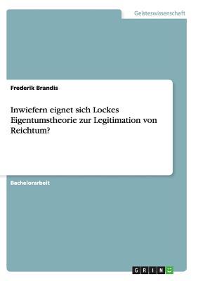 Inwiefern Eignet Sich Lockes Eigentumstheorie Zur Legitimation Von Reichtum? - Brandis, Frederik