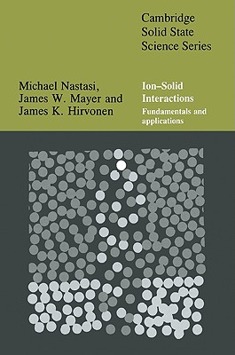 Ion-Solid Interactions: Fundamentals and Applications - Nastasi, Michael, and Mayer, James, and Hirvonen, James K