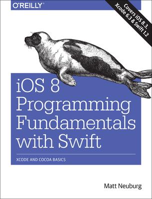 IOS 8 Programming Fundamentals with Swift: Swift, Xcode, and Cocoa Basics - Neuburg, Matt, PH.D.