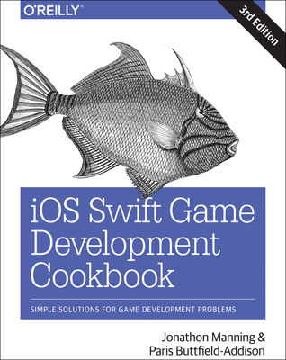 IOS Swift Game Development Cookbook: Simple Solutions for Game Development Problems - Manning, Jon, and Buttfield-Addison, Paris