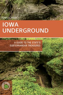 Iowa Underground: A Guide to the State's Subterranean Treasures - Brick, Greg A