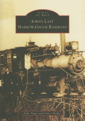 Iowa's Last Narrow-Gauge Railroad - Tigges, John, and Shaffer, James