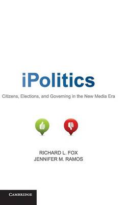 iPolitics: Citizens, Elections, and Governing in the New Media Era - Fox, Richard L. (Editor), and Ramos, Jennifer M. (Editor)