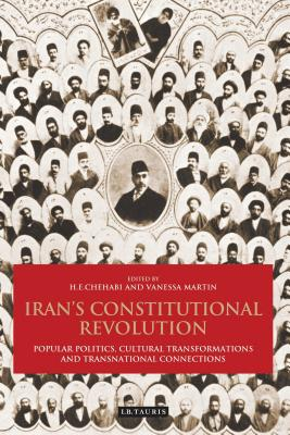 Iran's Constitutional Revolution: Popular Politics, Cultural Transformations and Transnational Connections - Chehabi, H E (Editor), and Martin, Vanessa (Editor)