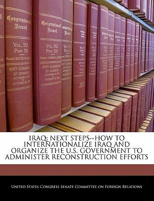 Iraq: Next Steps--How to Internationalize Iraq and Organize the U.S. Government to Administer Reconstruction Efforts - United States Congress Senate Committee (Creator)