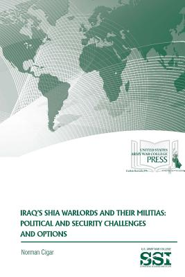 Iraq's Shia Warlords and Their Militias: Political and Security Challenges and Options - Cigar, Norman, and Institute, Strategic Studies, and Army War College, U S