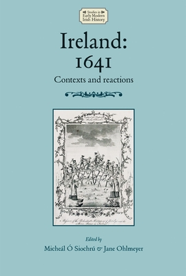 Ireland: 1641: Contexts and Reactions - O Siochru, Micheal, Dr. (Editor), and Ohlmeyer, Jane (Editor), and Edwards, David (Series edited by)