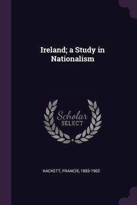 Ireland; A Study in Nationalism - Hackett, Francis
