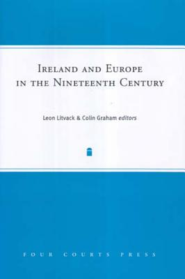 Ireland and Europe in the Nineteenth Century - Graham, Colin, Professor (Editor), and Litvack, Leon (Editor)