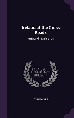 Ireland at the Cross Roads: An Essay in Explanation - Young, Filson