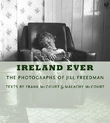 Ireland Ever: The Photographs of Jill Freedman - Freedman, Jill, M.S (Photographer), and McCourt, Frank (Text by), and McCourt, Malachy (Text by)
