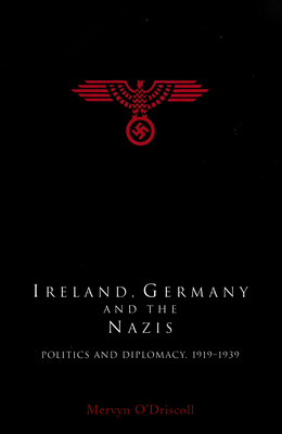 Ireland, Germany and the Nazis: Politics and Diplomacy, 1919-1939 - O'Driscoll, Mervyn