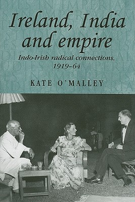 Ireland, India and Empire: Indo-Irish Radical Connections, 1919-64 - O'Malley, Kate