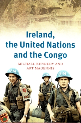 Ireland, the United Nations and the Congo: A Military and Diplomatic History, 1960-1 - Kennedy, Michael, and Magennis, Art