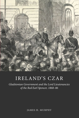 Ireland's Czar: Gladstonian Government and the Lord Lieutenancies of the Red Earl Spencer, 1868-86 - Murphy, James H.
