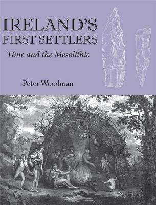 Ireland's First Settlers: Time and the Mesolithic - Woodman, Peter