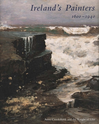 Ireland's Painters, 1600-1940 - Crookshank, Anne, and Glin, The Knight of