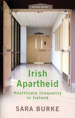 Irish Apartheid: Healthcare Inequality in Ireland - Burke, Sara