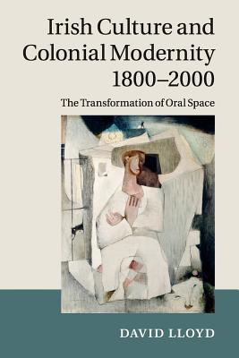 Irish Culture and Colonial Modernity 1800-2000: The Transformation of Oral Space - Lloyd, David